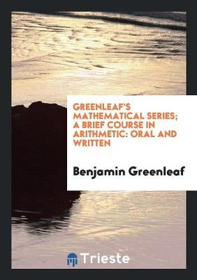 Greenleaf's Mathematical Series. a Brief Course in Arithmetic by Benjamin Greenleaf