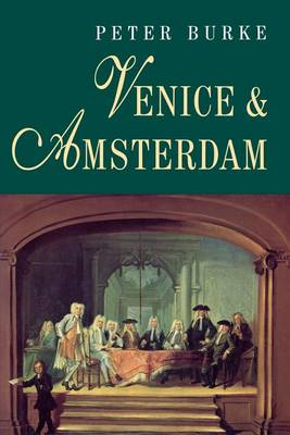Venice and Amsterdam by Peter Burke
