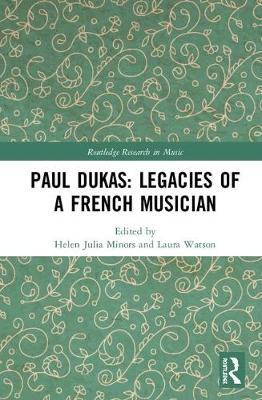 Paul Dukas: Legacies of a French Musician by Helen Julia Minors