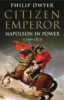 Citizen Emperor: Napoleon in Power 1799-1815 by Philip Dwyer