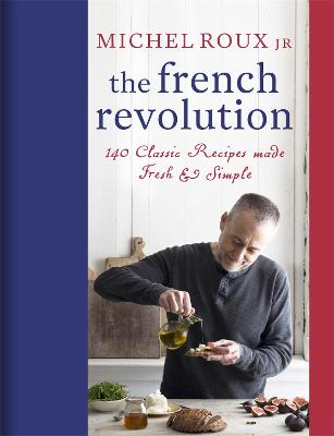 The French Revolution: 140 Classic Recipes made Fresh & Simple by Michel Roux