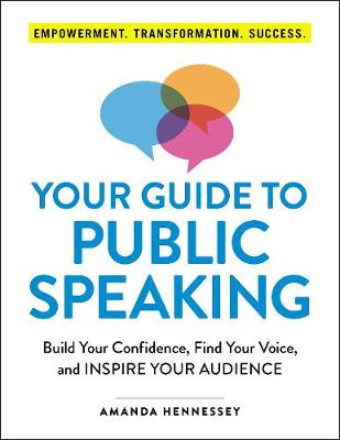 Your Guide to Public Speaking: Build Your Confidence, Find Your Voice, and Inspire Your Audience by Amanda Hennessey