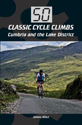 50 Classic Cycle Climbs: Cumbria and the Lake District by James Allen
