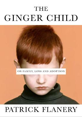 The Ginger Child: On Family, Loss and Adoption by Patrick Flanery