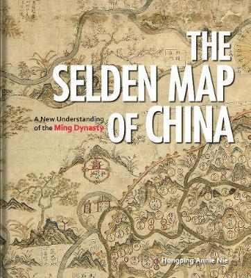 The Selden Map of China: A New Understanding of the Ming Dynasty by Hongping Annie Nie