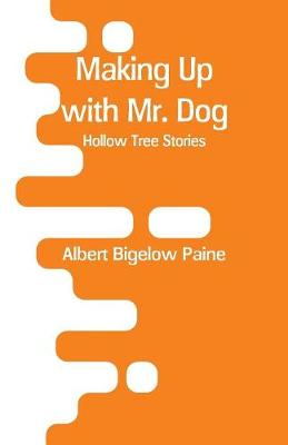 Making Up with Mr. Dog: Hollow Tree Stories by Albert Bigelow Paine