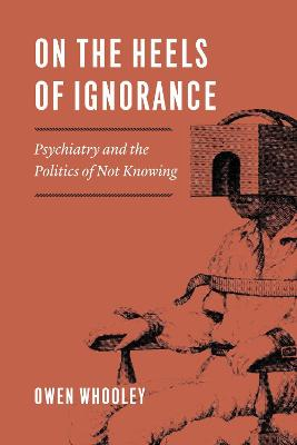On the Heels of Ignorance: Psychiatry and the Politics of Not Knowing by Owen Whooley