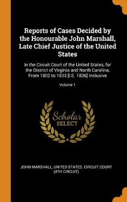 Reports of Cases Decided by the Honourable John Marshall, Late Chief Justice of the United States: In the Circuit Court of the United States, for the District of Virginia and North Carolina, from 1802 to 1833 [i.E. 1836] Inclusive; Volume 1 by John Marshall
