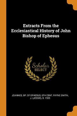 Extracts from the Ecclesiastical History of John Bishop of Ephesus by Bp Of Ephesus 6th Cent Joannes