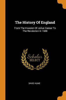 The History of England: From the Invasion of Julius Caesar to the Revolution in 1688 by David Hume