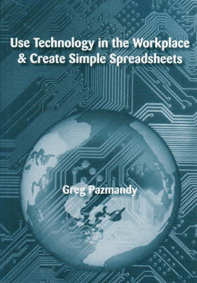 Use Technology in the Workplace and Create Simple Spreadsheets by Greg Pazmandy