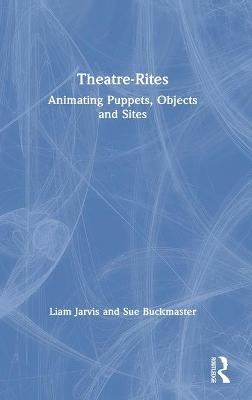 Theatre-Rites: Animating Puppets, Objects and Sites book
