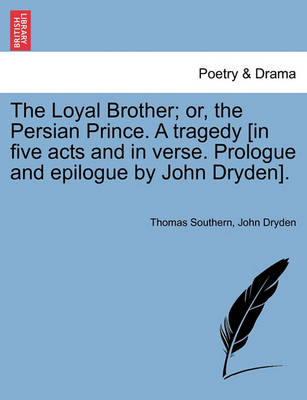 Loyal Brother; Or, the Persian Prince. a Tragedy [In Five Acts and in Verse. Prologue and Epilogue by John Dryden]. by Thomas Southern