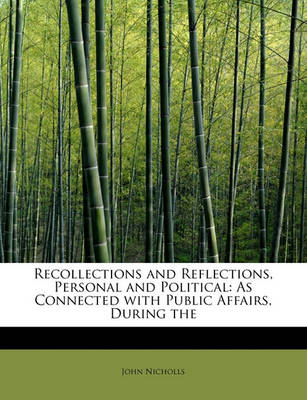 Recollections and Reflections, Personal and Political: As Connected with Public Affairs, During the by John Nicholls