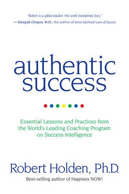 Authentic Success: Essential Lessons and Practices for Living a Life You Love by Robert Holden