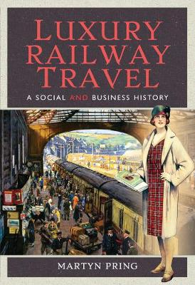 Luxury Railway Travel: A Social and Business History by Martyn Pring