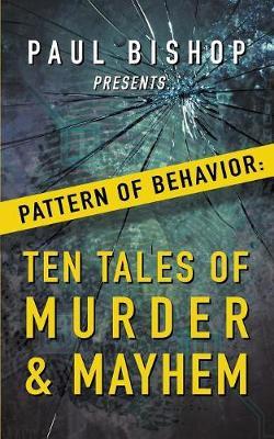 Paul Bishop Presents...Pattern of Behavior: Ten Tales of Murder & Mayhem by Paul Bishop