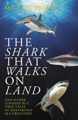 The Shark That Walks on Land: ... and Other Strange But True Tales of Mysterious Sea Creatures by Michael Bright
