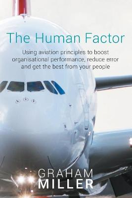 The Human Factor: Using Aviation Principles to Boost Organisational Performance, Reduceerror and Get the Best from Your People by Graham Miller