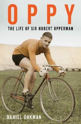 Oppy: The Life of Sir Hubert Opperman by Daniel Oakman