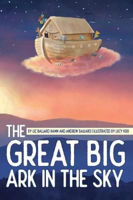 The Great Big Ark in the Sky by Liz Ballard Hamm