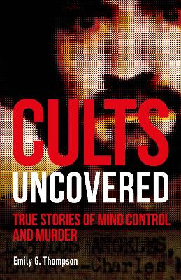Cults Uncovered: True Stories of Mind Control and Murder book