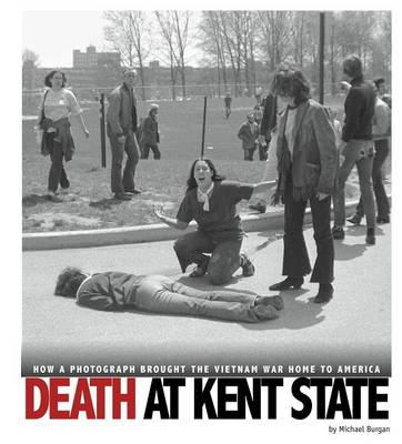 Death at Kent State: How a Photograph Brought the Vietnam War Home to America by ,Michael Burgan