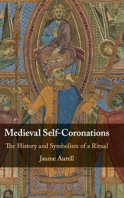 Medieval Self-Coronations: The History and Symbolism of a Ritual by Jaume Aurell