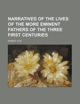 Narratives of the Lives of the More Eminent Fathers of the Three First Centuries by Robert Cox