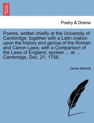 Poems, Written Chiefly at the University of Cambridge, Together with a Latin Oration Upon the History and Genius of the Roman and Canon Laws; With a Comparison of the Laws of England, Spoken ... at ... Cambridge, Dec. 21, 1756. by James Marriott