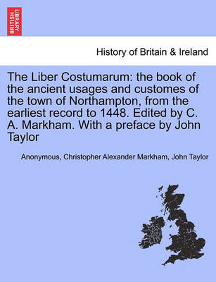 The Liber Costumarum: The Book of the Ancient Usages and Customes of the Town of Northampton, from the Earliest Record to 1448. Edited by C. A. Markham. with a Preface by John Taylor by Anonymous