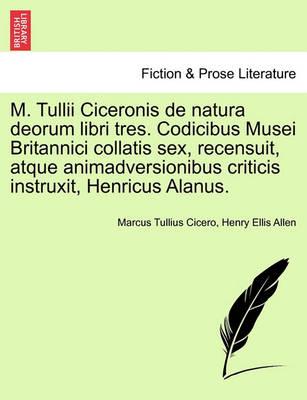 M. Tullii Ciceronis de Natura Deorum Libri Tres. Codicibus Musei Britannici Collatis Sex, Recensuit, Atque Animadversionibus Criticis Instruxit, Henricus Alanus. by Marcus Tullius Cicero