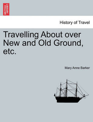 Travelling about Over New and Old Ground, Etc. by Lady Mary Anna Barker