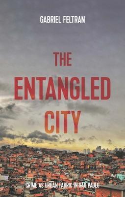 The Entangled City: Crime as Urban Fabric in Sao Paulo by Gabriel Feltran