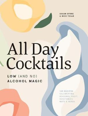 All Day Cocktails: Low (and no) alcohol magic by Shaun Byrne