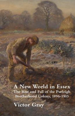 A New World in Essex: The Rise and Fall of the Purleigh Brotherhood Colony, 1896-1903 by Victor Gray
