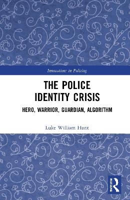 The Police Identity Crisis: Hero, Warrior, Guardian, Algorithm by Luke William Hunt