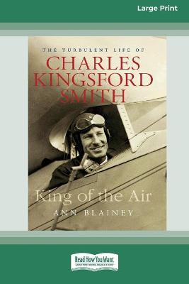 King of the Air: The Turbulent Life of Charles Kingsford Smith (16pt Large Print Edition) by Ann Blainey