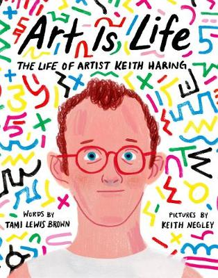 Art Is Life: The Life of Artist Keith Haring by Tami Lewis Brown