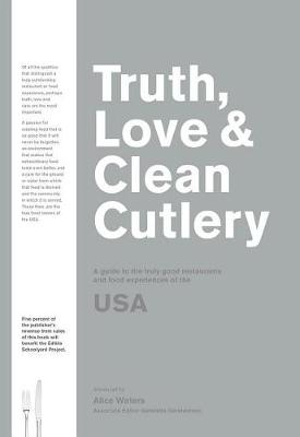Truth, Love & Clean Cutlery: A New Way of Choosing Where to Eat i by Alice Waters with Gabriel