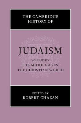 Cambridge History of Judaism  : Volume 6, The Middle Ages: The Christian World by Robert Chazan