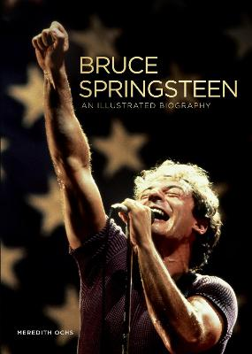 Bruce Springsteen: An Illustrated Biography by Meredith Ochs