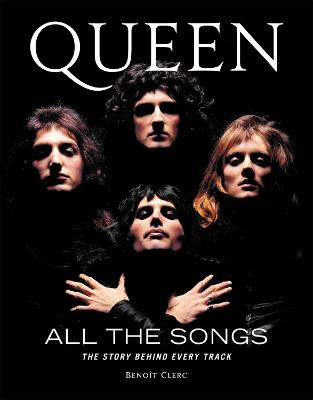 Queen All the Songs: The Story Behind Every Track by Benoit Clerc