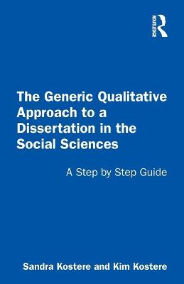 The Generic Qualitative Approach to a Dissertation in the Social Sciences: A Step by Step Guide by Sandra Kostere
