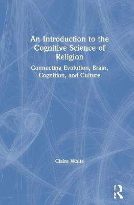 An Introduction to the Cognitive Science of Religion: Connecting Evolution, Brain, Cognition and Culture by Claire White