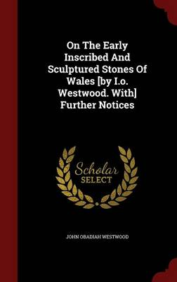 On the Early Inscribed and Sculptured Stones of Wales [By I.O. Westwood. With] Further Notices by John Obadiah Westwood