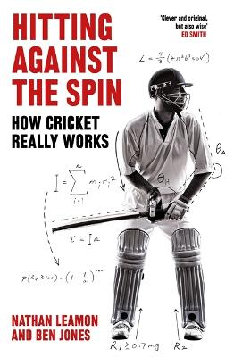 Hitting Against the Spin: How Cricket Really Works by Nathan Leamon