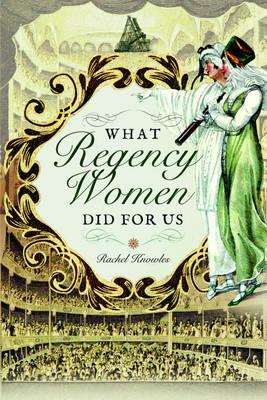 What Regency Women Did for Us by Rachel Knowles