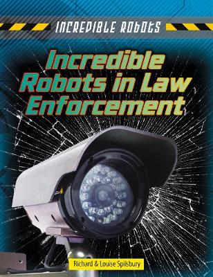 Incredible Robots in Law Enforcement by Louise Spilsbury