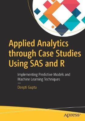 Applied Analytics through Case Studies Using SAS and R by Deepti Gupta